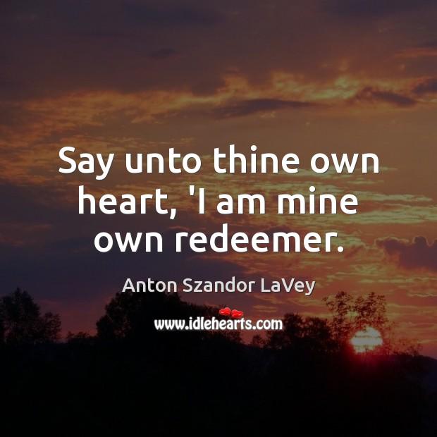 Say unto thine own heart, 'I am mine own redeemer. Anton Szandor LaVey Picture Quote