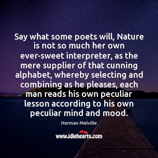 Say what some poets will, Nature is not so much her own Image