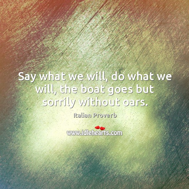 Image, Say what we will, do what we will, the boat goes but sorrily without oars.