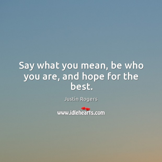 Say what you mean, be who you are, and hope for the best. Image