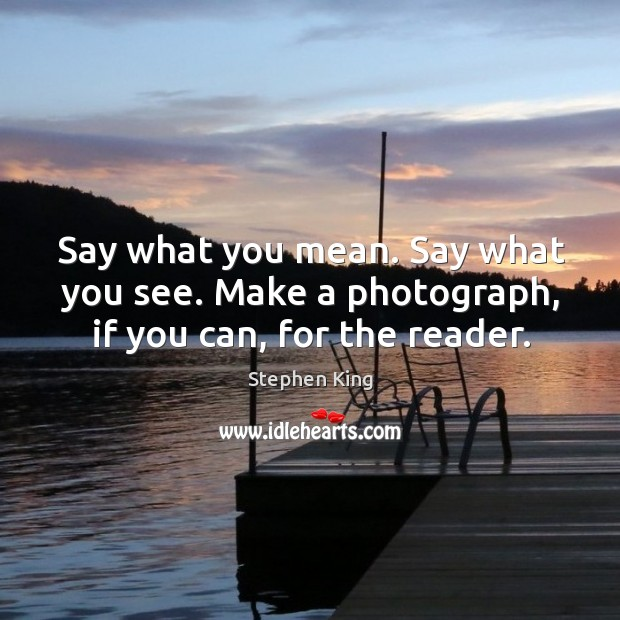 Say what you mean. Say what you see. Make a photograph, if you can, for the reader. Image