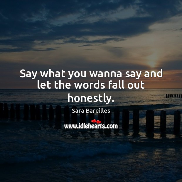 Say what you wanna say and let the words fall out honestly. Sara Bareilles Picture Quote