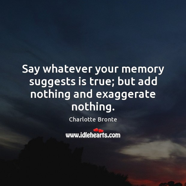 Image, Say whatever your memory suggests is true; but add nothing and exaggerate nothing.