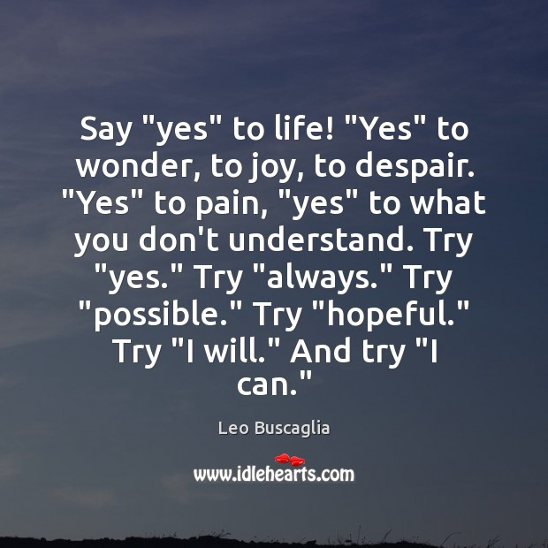 "Image, Say ""yes"" to life! ""Yes"" to wonder, to joy, to despair. ""Yes"""