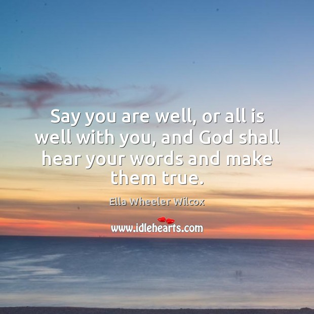 Say you are well, or all is well with you, and God Ella Wheeler Wilcox Picture Quote