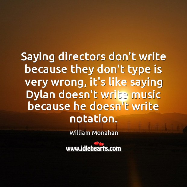 Saying directors don't write because they don't type is very wrong, it's William Monahan Picture Quote