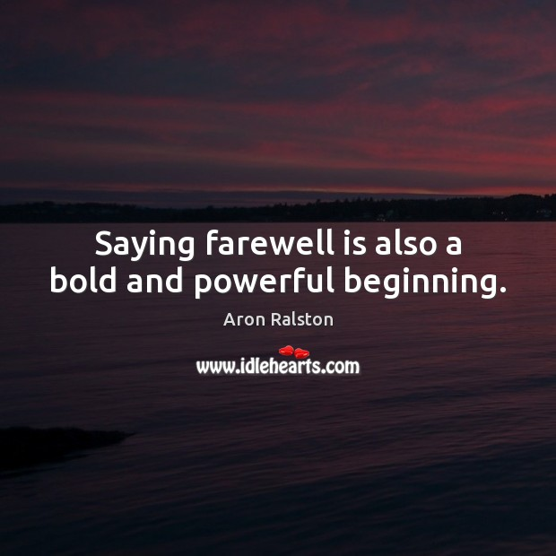Saying farewell is also a bold and powerful beginning. Image