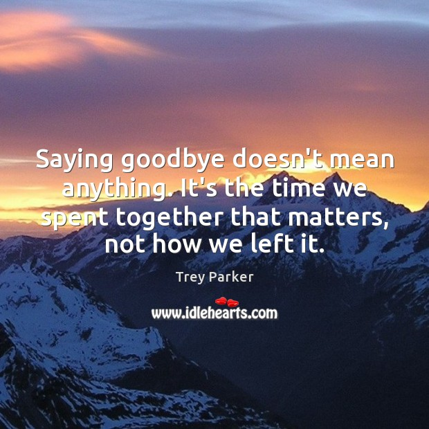 Saying goodbye doesn't mean anything. It's the time we spent together that Trey Parker Picture Quote