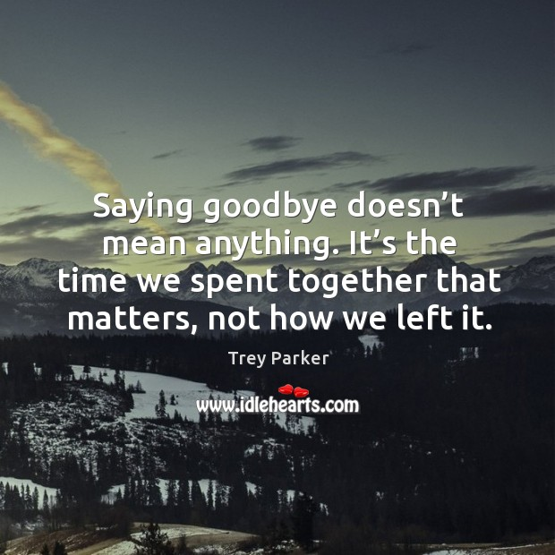 Saying goodbye doesn't mean anything. It's the time we spent together that matters, not how we left it. Trey Parker Picture Quote