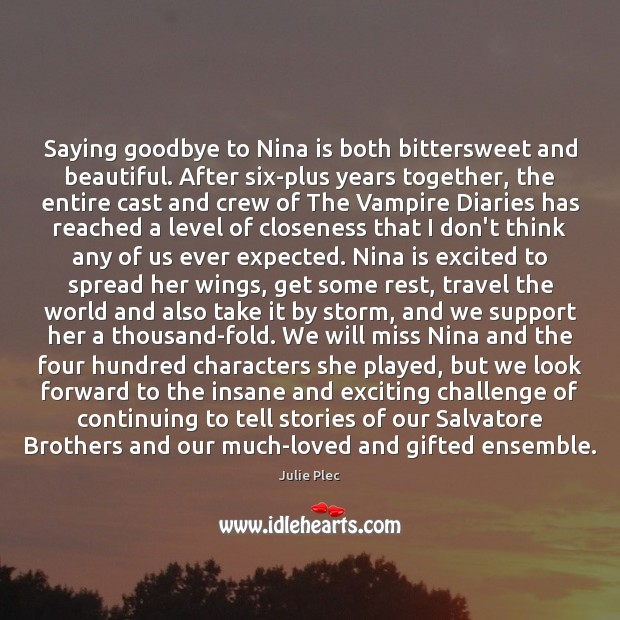 Saying goodbye to Nina is both bittersweet and beautiful. After six-plus years Julie Plec Picture Quote