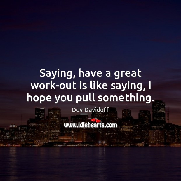 Dov Davidoff Picture Quote image saying: Saying, have a great work-out is like saying, I hope you pull something.