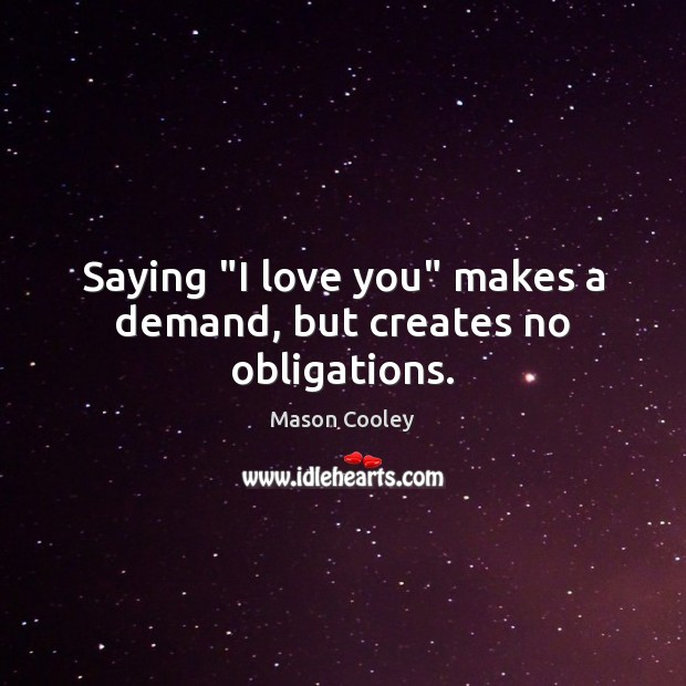 """Saying """"I love you"""" makes a demand, but creates no obligations. Mason Cooley Picture Quote"""