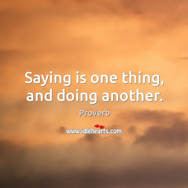 Saying is one thing, and doing another. Image