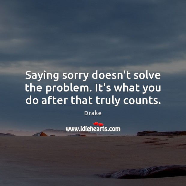 Saying sorry doesn't solve the problem. It's what you do after that truly counts. Sorry Quotes Image