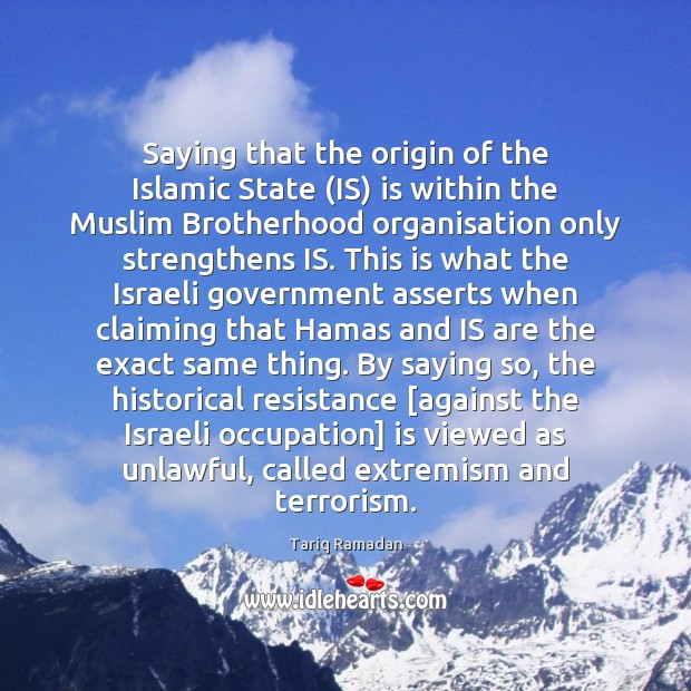 Saying that the origin of the Islamic State (IS) is within the Tariq Ramadan Picture Quote