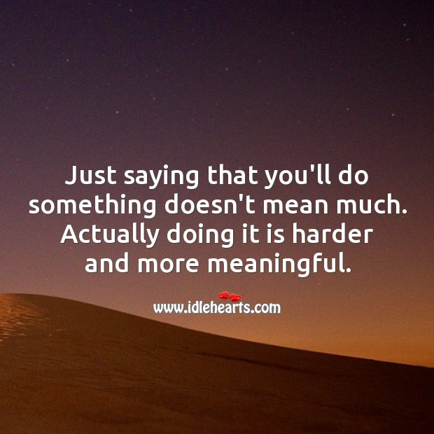 Saying that you'll do something doesn't mean much. Image