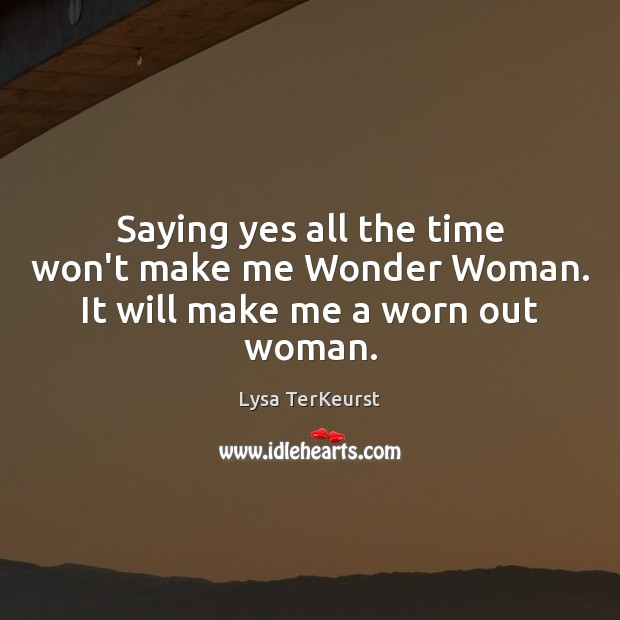 Saying yes all the time won't make me Wonder Woman. It will make me a worn out woman. Lysa TerKeurst Picture Quote