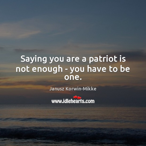Saying you are a patriot is not enough – you have to be one. Janusz Korwin-Mikke Picture Quote