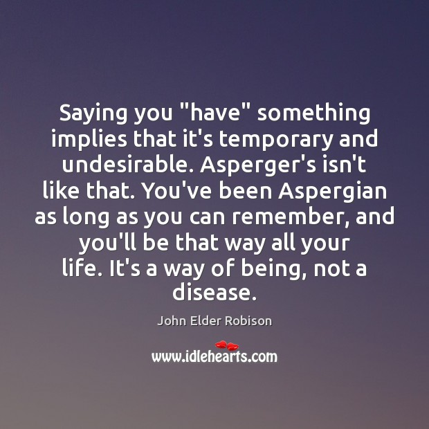 "Image, Saying you ""have"" something implies that it's temporary and undesirable. Asperger's isn't"