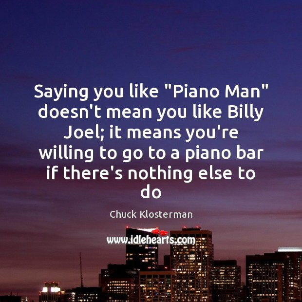 """Saying you like """"Piano Man"""" doesn't mean you like Billy Joel; it Chuck Klosterman Picture Quote"""