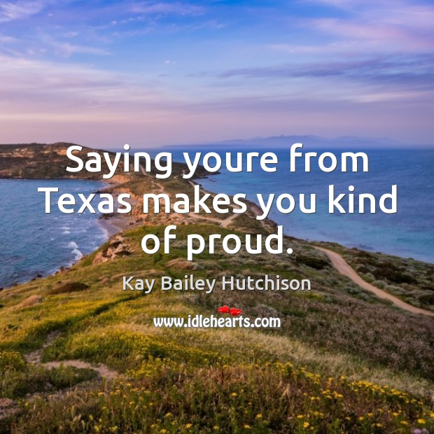 Saying youre from Texas makes you kind of proud. Image