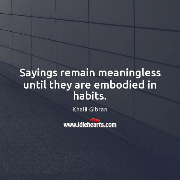 Sayings remain meaningless until they are embodied in habits. Image