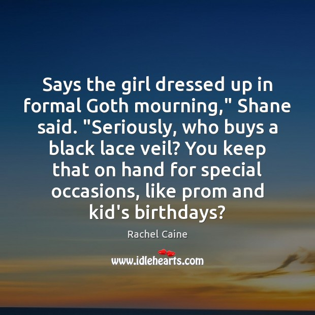 """Image, Says the girl dressed up in formal Goth mourning,"""" Shane said. """"Seriously,"""