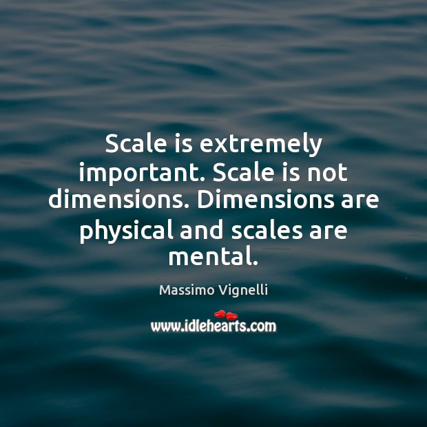 Scale is extremely important. Scale is not dimensions. Dimensions are physical and Image