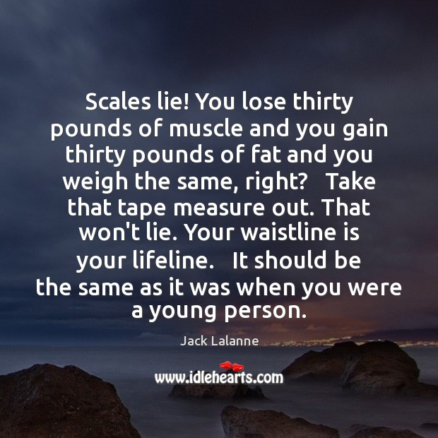 Scales lie! You lose thirty pounds of muscle and you gain thirty Image