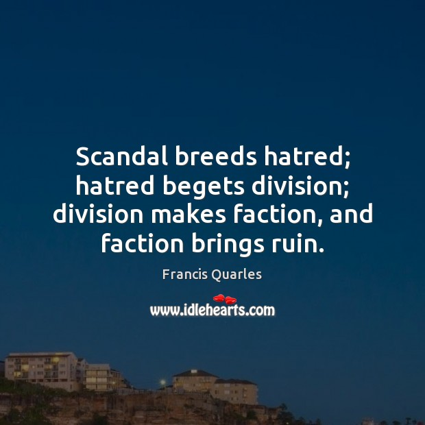 Scandal breeds hatred; hatred begets division; division makes faction, and faction brings Francis Quarles Picture Quote