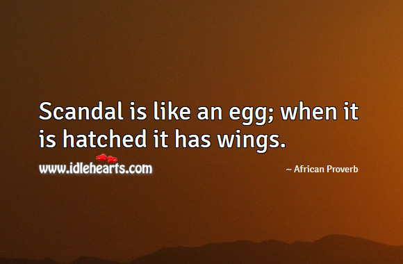 Image, Scandal is like an egg; when it is hatched it has wings.