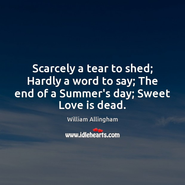 Scarcely a tear to shed; Hardly a word to say; The end William Allingham Picture Quote