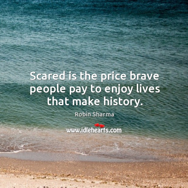 Image, Scared is the price brave people pay to enjoy lives that make history.