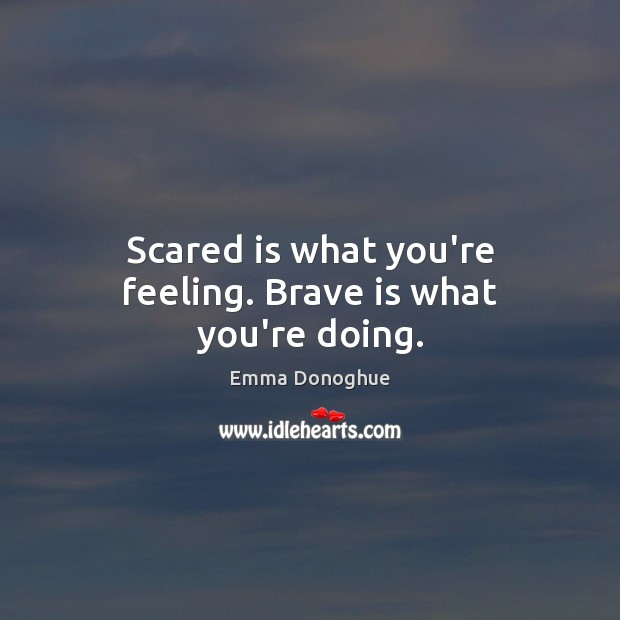 Image, Scared is what you're feeling. Brave is what you're doing.