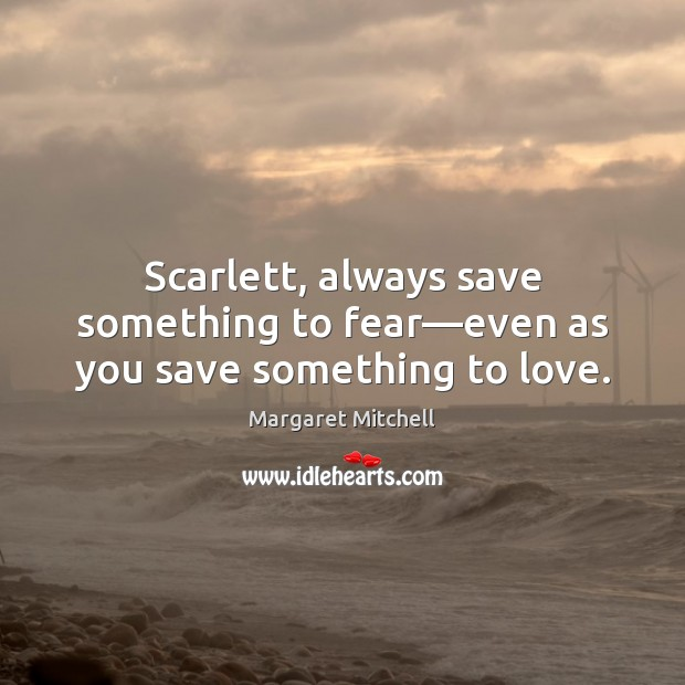 Scarlett, always save something to fear—even as you save something to love. Margaret Mitchell Picture Quote