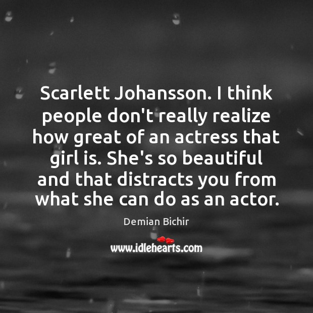 Scarlett Johansson. I think people don't really realize how great of an Demian Bichir Picture Quote