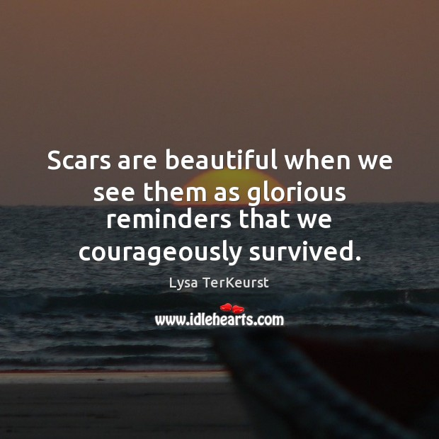 Image, Scars are beautiful when we see them as glorious reminders that we courageously survived.