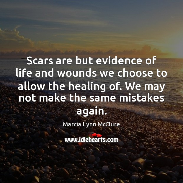 Scars are but evidence of life and wounds we choose to allow Image
