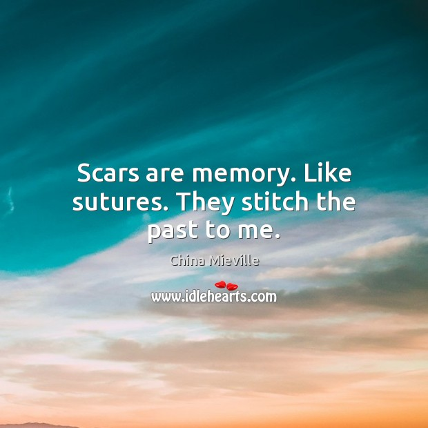 Image, Scars are memory. Like sutures. They stitch the past to me.
