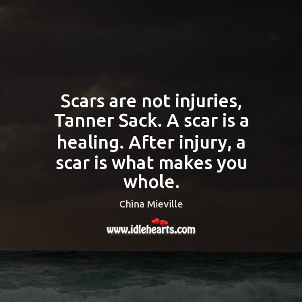 Scars are not injuries, Tanner Sack. A scar is a healing. After Image