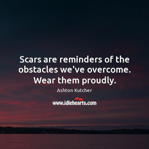 Scars are reminders of the obstacles we've overcome. Wear them proudly. Image