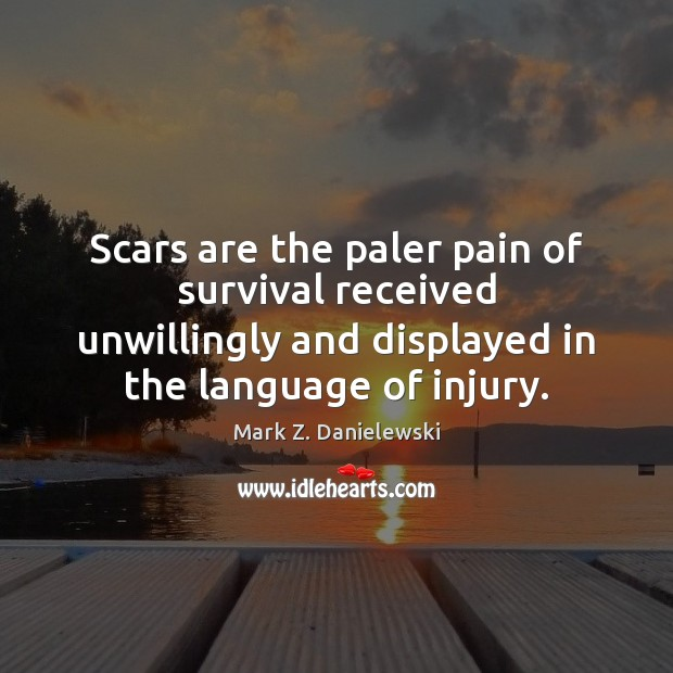 Scars are the paler pain of survival received unwillingly and displayed in Mark Z. Danielewski Picture Quote