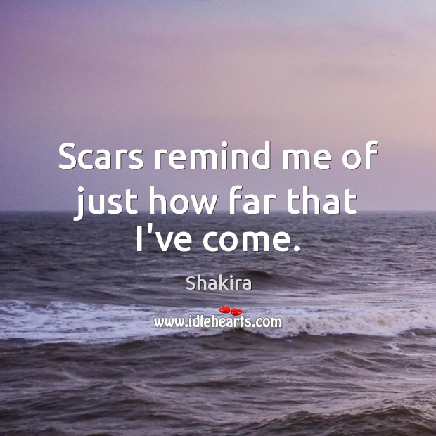 Scars remind me of just how far that I've come. Shakira Picture Quote