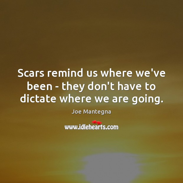 Scars remind us where we've been – they don't have to dictate where we are going. Image