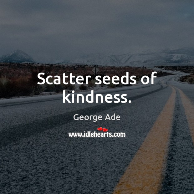 Scatter seeds of kindness. George Ade Picture Quote