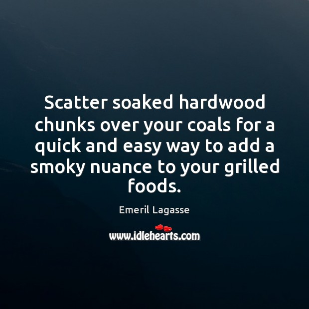 Scatter soaked hardwood chunks over your coals for a quick and easy Emeril Lagasse Picture Quote