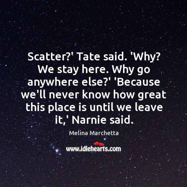 Scatter?' Tate said. 'Why? We stay here. Why go anywhere else? Melina Marchetta Picture Quote