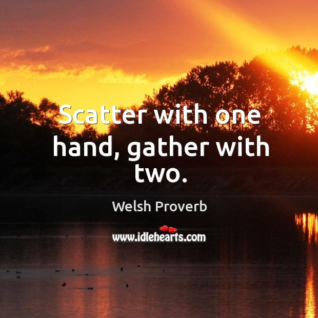 Scatter with one hand, gather with two. Welsh Proverbs Image