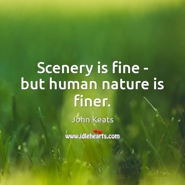 Scenery is fine – but human nature is finer. John Keats Picture Quote