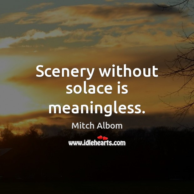 Scenery without solace is meaningless. Mitch Albom Picture Quote